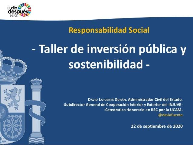 Responsabilidad Social - Taller de inversión pública y sostenibilidad - DAVID LAFUENTE DURÁN. Administrador Civil del Esta...