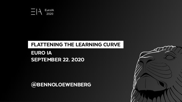 FLATTENING THE LEARNING CURVE EURO IA SEPTEMBER 22. 2020 @BENNOLOEWENBERG EuroIA 2020