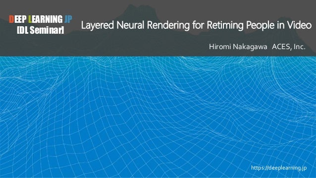 DEEP LEARNING JP [DL Seminar] Layered Neural Rendering for Retiming People in Video Hiromi Nakagawa ACES, Inc. https://dee...