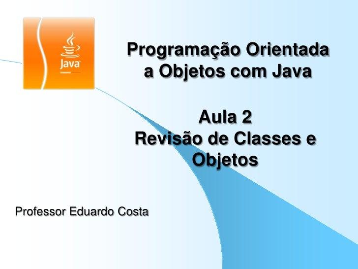 Programação Orientada                     a Objetos com Java                           Aula 2                    Revisão d...