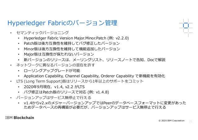21 • セマンティックバージョニング • Hyperledger Fabric Version Major.Minor.Patch (例: v2.2.0) • Patch版は後⽅互換性を維持してバグ修正したバージョン • Minor版は後⽅互...