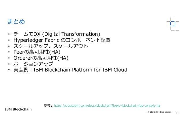 54 まとめ • チームでDX (Digital Transformation) • Hyperledger Fabric のコンポーネント配置 • スケールアップ、スケールアウト • Peerの⾼可⽤性(HA) • Ordererの⾼可⽤性(...
