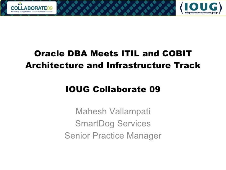 Oracle DBA Meets ITIL and COBIT Architecture and Infrastructure Track IOUG Collaborate 09 Mahesh Vallampati SmartDog Servi...