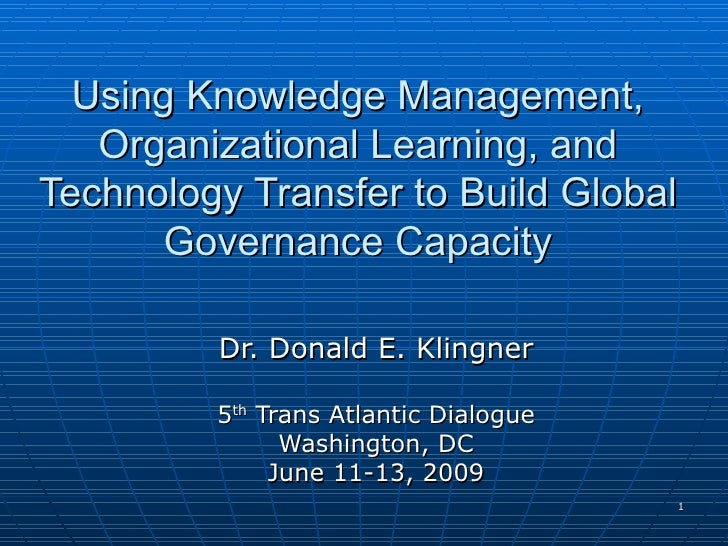 Using Knowledge Management, Organizational Learning, and Technology Transfer to Build Global Governance Capacity Dr. Donal...