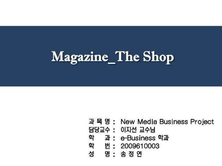 Magazine_The Shop<br />과 목 명 :  New Media Business Project<br />담당교수 :  이지선 교수님<br />학    과 :  e-Business 학과<br />학    번 :...