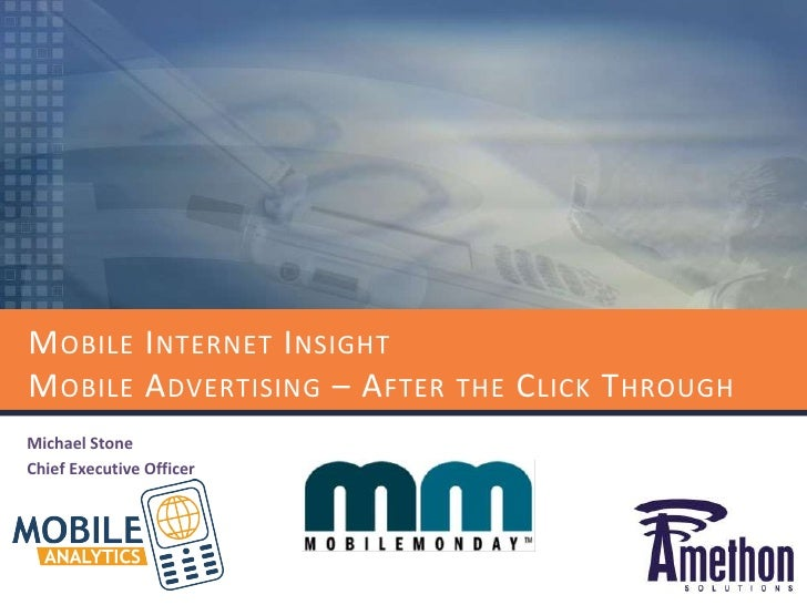 Mobile Internet InsightMobile Advertising – After the Click Through<br />Michael Stone<br />Chief Executive Officer<br />