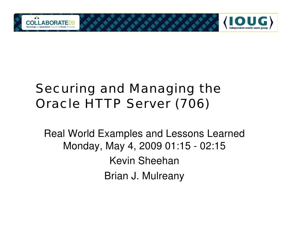 Securing and Managing the Oracle HTTP Server (706)   Real World Examples and Lessons Learned     Monday, May 4, 2009 01:15...