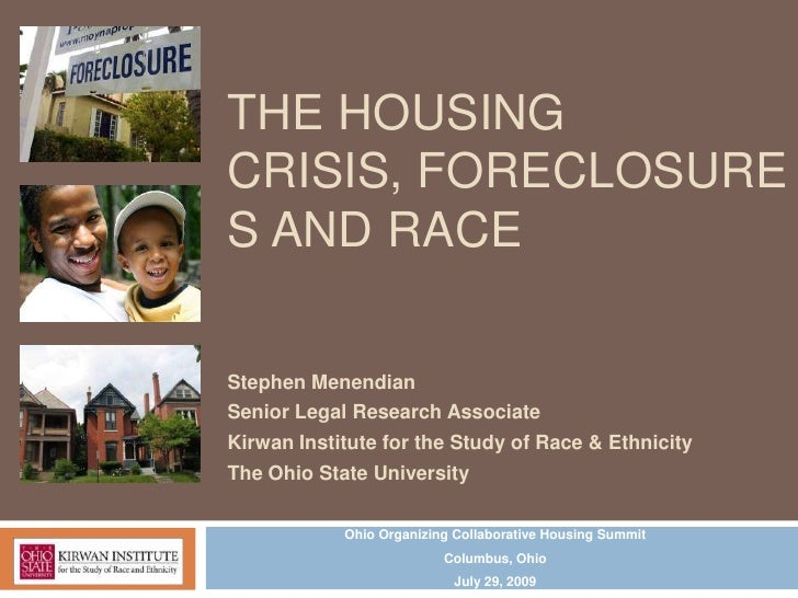 THE HOUSINGCRISIS, FORECLOSURES AND RACEStephen MenendianSenior Legal Research AssociateKirwan Institute for the Study of ...