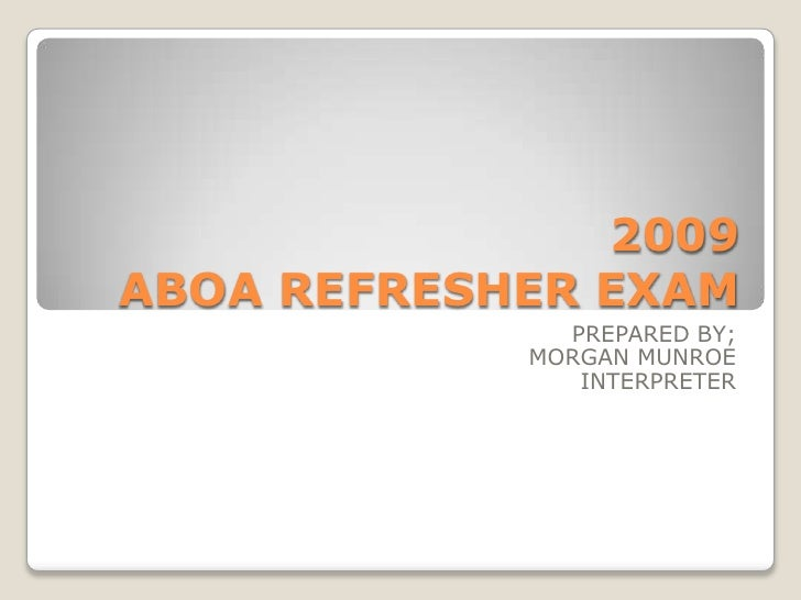 2009 ABOA REFRESHER EXAM<br />PREPARED BY;<br />MORGAN MUNROE<br />INTERPRETER<br />