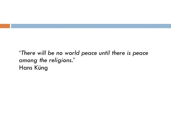 <ul><li>' There will be no world peace until there is peace among the religions.' Hans Küng </li></ul>