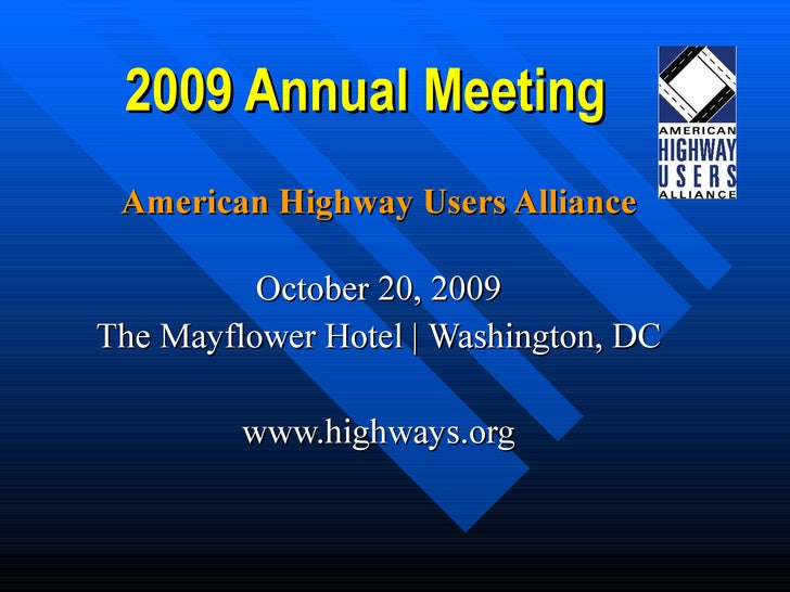 2009 Annual Meeting American Highway Users Alliance October 20, 2009 The Mayflower Hotel | Washington, DC www.highways.org