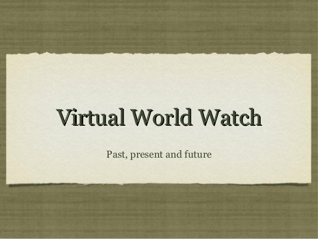 VViirrttuuaall WWoorrlldd WWaattcchh  Past, present and future