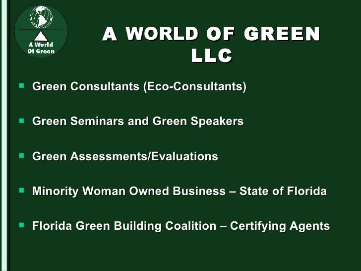 A  WORLD  OF GREEN LLC <ul><li>Green Consultants (Eco-Consultants) </li></ul><ul><li>Green Seminars and Green Speakers </l...