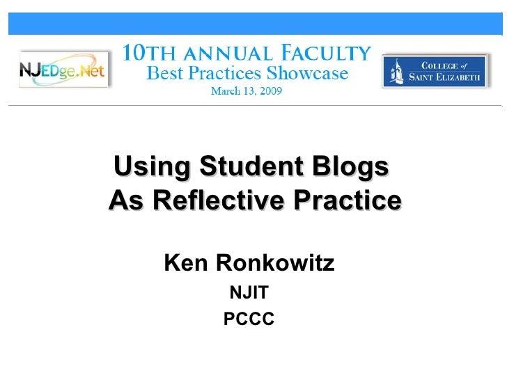 Using Student Blogs  As Reflective Practice <ul><li>Ken Ronkowitz </li></ul><ul><li>NJIT </li></ul><ul><li>PCCC </li></ul>