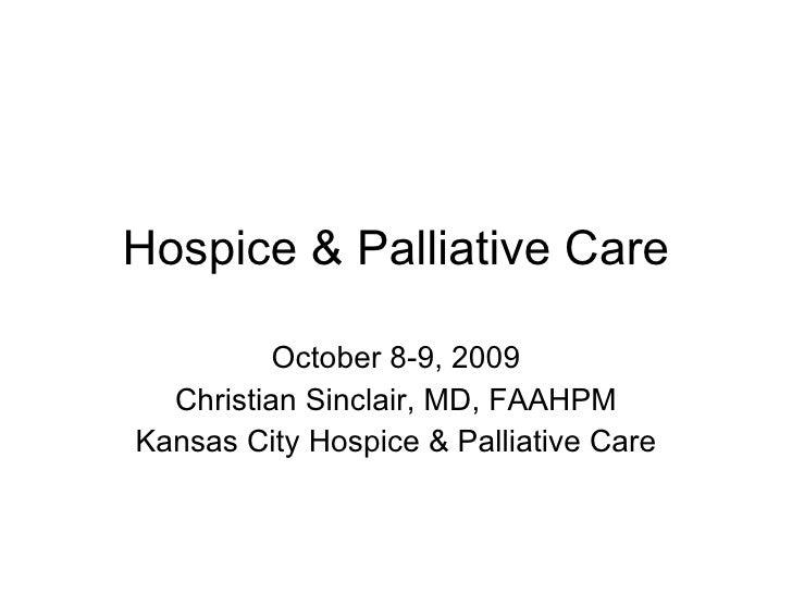 Hospice & Palliative Care October 8-9, 2009 Christian Sinclair, MD, FAAHPM Kansas City Hospice & Palliative Care