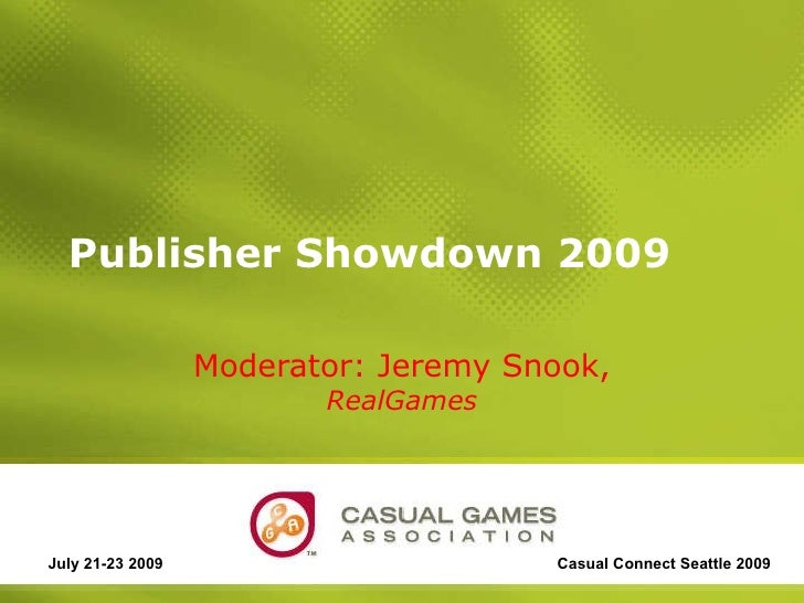 Publisher Showdown 2009 Moderator: Jeremy Snook,  RealGames July 21-23 2009 Casual Connect Seattle 2009