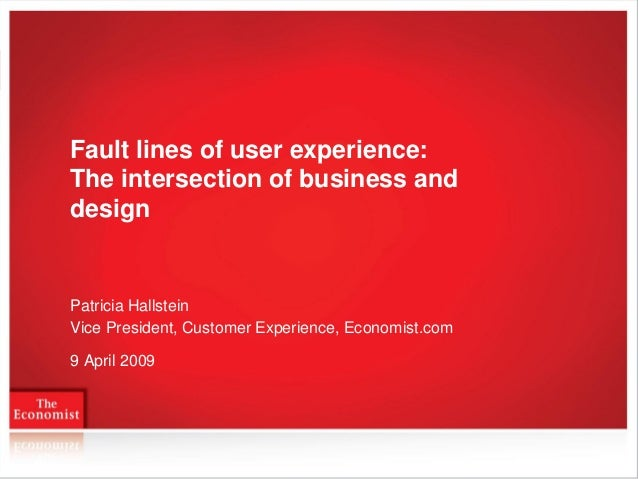 Fault lines of user experience: The intersection of business and design  Patricia Hallstein Vice President, Customer Exper...