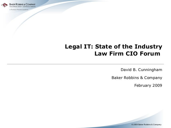 Legal IT: State of the Industry Law Firm CIO Forum  David B. Cunningham Baker Robbins & Company February 2009