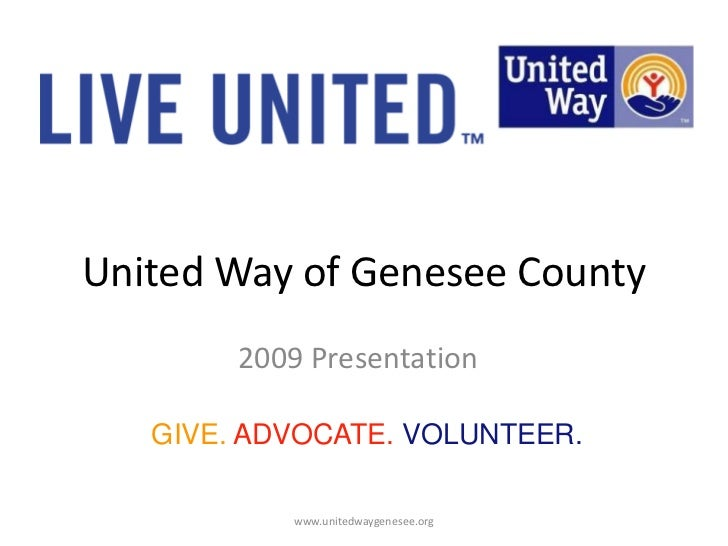 United Way of Genesee County<br />2009 Presentation<br />GIVE. ADVOCATE. VOLUNTEER.<br />www.unitedwaygenesee.org<br />