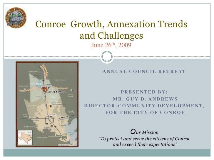 Conroe  Growth, Annexation Trendsand ChallengesJune 26th, 2009<br />Annual Council retreat<br />Presented By:<br /> Mr. Gu...
