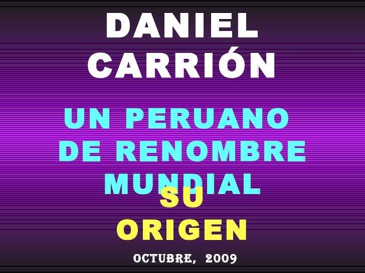 DANIEL CARRIÓN UN PERUANO  DE RENOMBRE MUNDIAL SU ORIGEN OCTUBRE,  2009