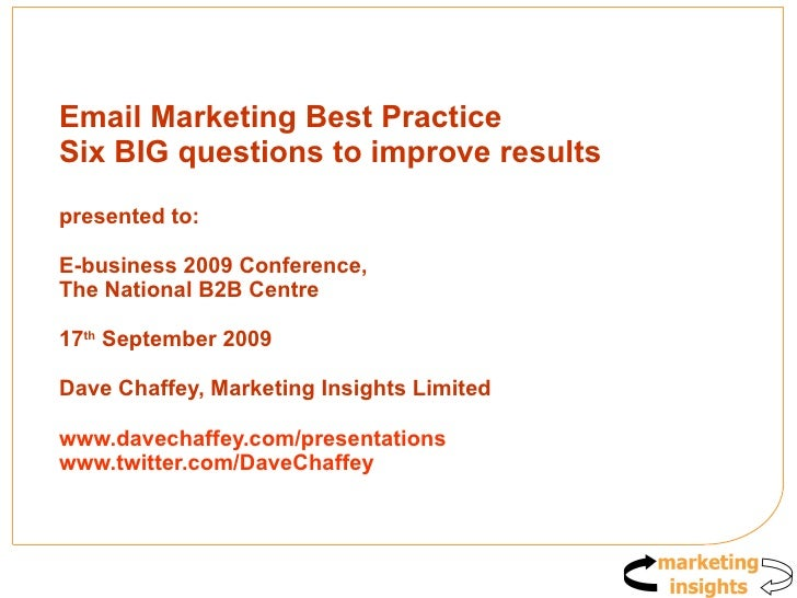 Email Marketing Best Practice Six BIG questions to improve results presented to:  E-business 2009 Conference, The National...