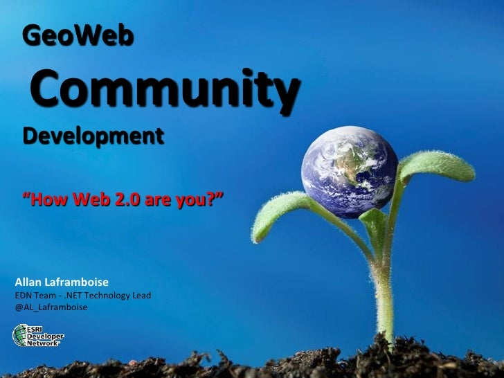 "GeoWeb    Community  Development   ""How Web 2.0 are you?""    Allan Laframboise EDN Team - .NET Technology Lead @AL_Laframb..."