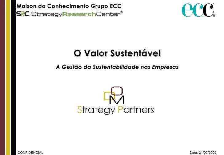 Data: 21/07/2009 CONFIDENCIAL Maison do Conhecimento Grupo ECC   O Valor Sustentável A Gestão da Sustentabilidade nas Empr...