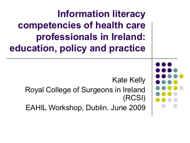 Information literacy competencies of health care professionals in Ireland: education, policy and practice Kate Kelly Royal...