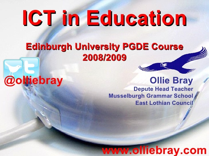 ICT in Education Edinburgh University PGDE Course 2008/2009 www.olliebray.com Ollie Bray Depute Head Teacher Musselburgh G...