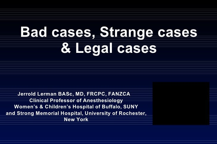 Bad cases, Strange cases & Legal cases Jerrold Lerman BASc, MD, FRCPC, FANZCA  Clinical Professor of Anesthesiology Women'...