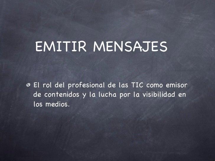 EMITIR MENSAJES  <ul><li>El rol del profesional de las TIC como emisor de contenidos y la lucha por la visibilidad en los ...