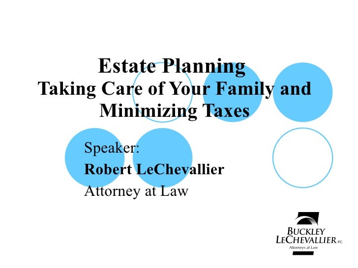 Estate Planning  Taking Care of Your Family and Minimizing Taxes Speaker: Robert LeChevallier Attorney at Law
