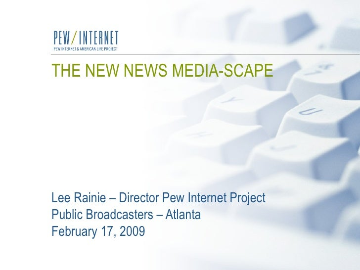 THE NEW NEWS MEDIA-SCAPE   Lee Rainie – Director Pew Internet Project Public Broadcasters – Atlanta  February 17, 2009