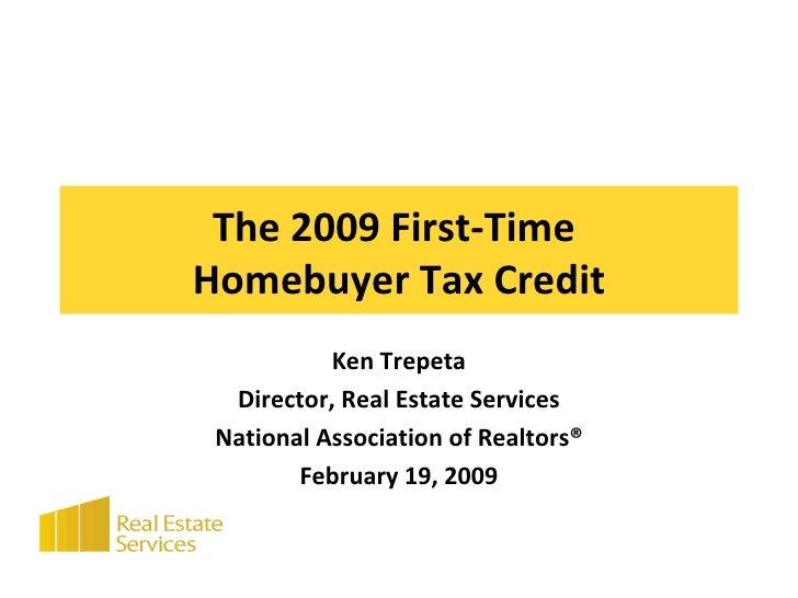The 2009 First-Time  Homebuyer Tax Credit Ken Trepeta Director, Real Estate Services National Association of Realtors® Feb...