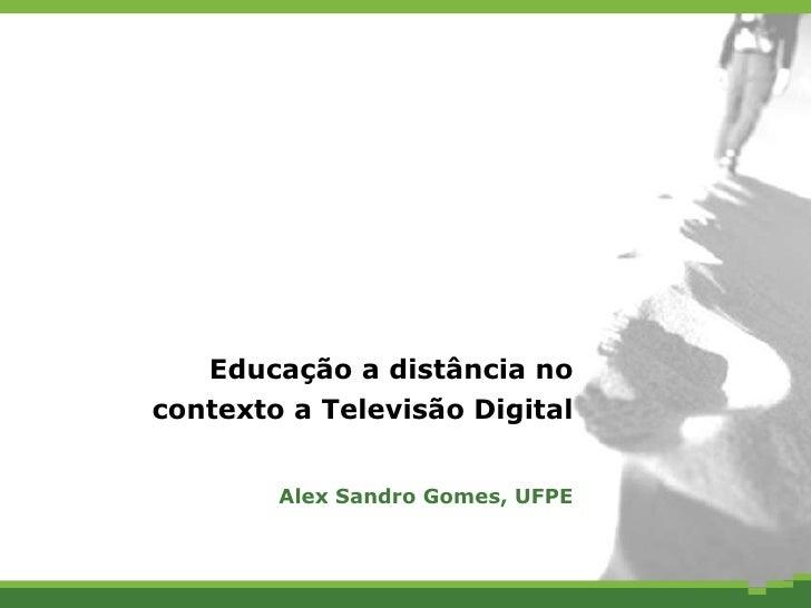 Educação a distância no contexto a Televisão Digital Alex Sandro Gomes, UFPE