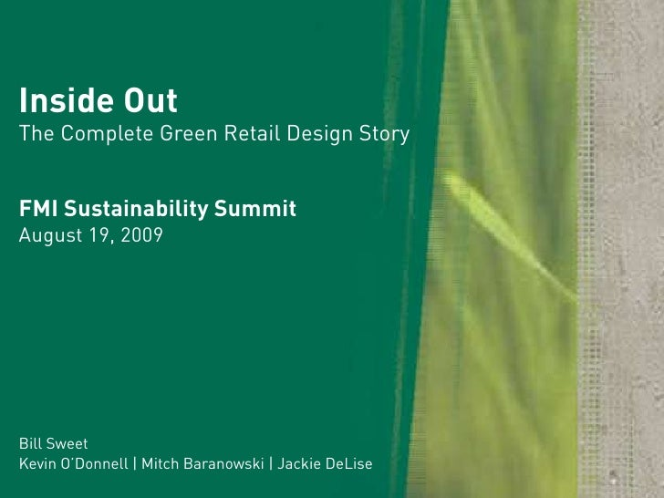 Inside Out The Complete Green Retail Design Story   FMI Sustainability Summit August 19, 2009     Bill Sweet Kevin O'Donne...