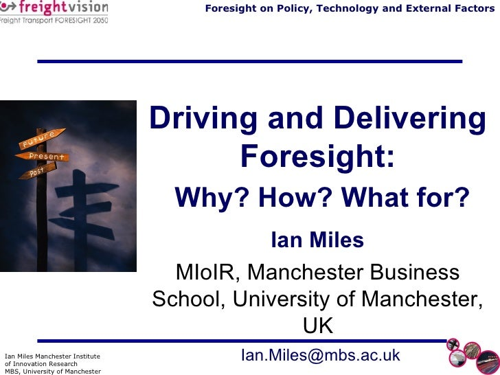 Driving and Delivering Foresight:   Why? How? What for? Ian Miles MIoIR, Manchester Business School, University of Manches...