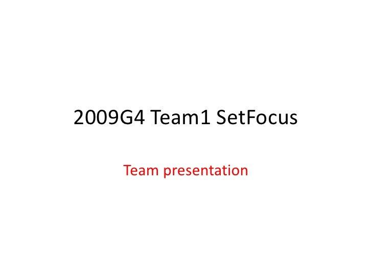2009G4 Team1 SetFocus<br />Team presentation<br />
