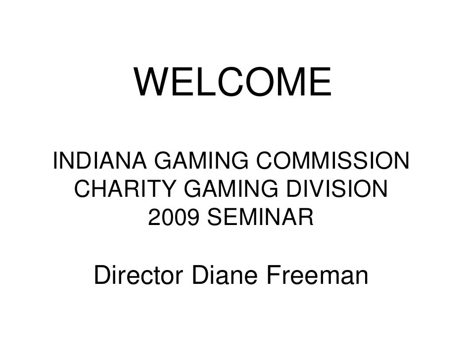 WELCOME INDIANA GAMING COMMISSION   CHARITY GAMING DIVISION        2009 SEMINAR    Director Diane Freeman