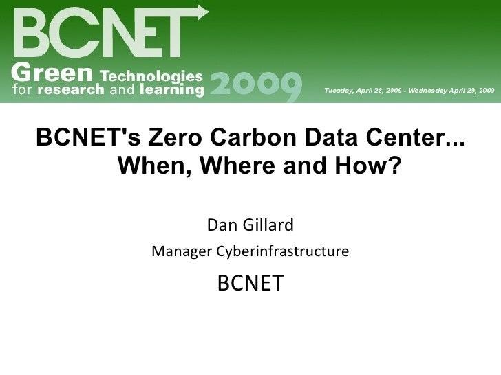 <ul><li>BCNET's Zero Carbon Data Center... When, Where and How? </li></ul><ul><li>Dan Gillard </li></ul><ul><li>Manager Cy...