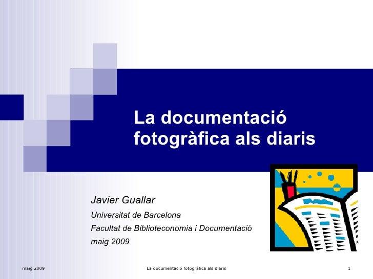 La documentació fotogràfica als diaris Javier Guallar   Universitat de Barcelona Facultat de Biblioteconomia i Documentaci...