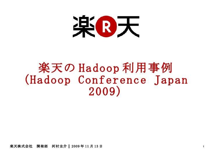 楽天の Hadoop 利用事例 (Hadoop Conference Japan 2009) 楽天株式会社 開発部 河村圭介 2009年11月13日
