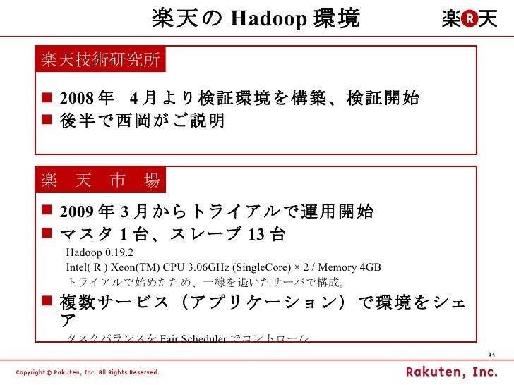 楽天の Hadoop 環境 <ul><li>2008 年  4 月より検証環境を構築、検証開始 </li></ul><ul><li>後半で西岡がご説明 </li></ul>楽天技術研究所 <ul><li>2009 年 3 月からトライアルで運用...