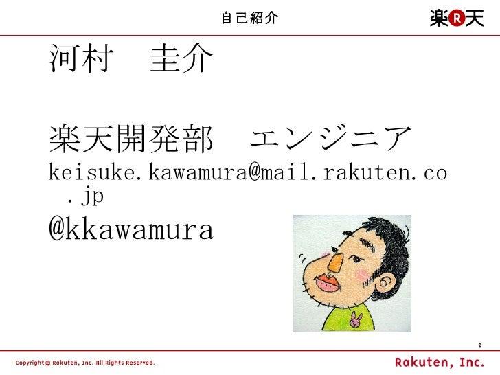自己紹介 <ul><li>河村 圭介 </li></ul><ul><li>楽天開発部 エンジニア </li></ul><ul><li>[email_address] </li></ul><ul><li>@kkawamura </li></ul>