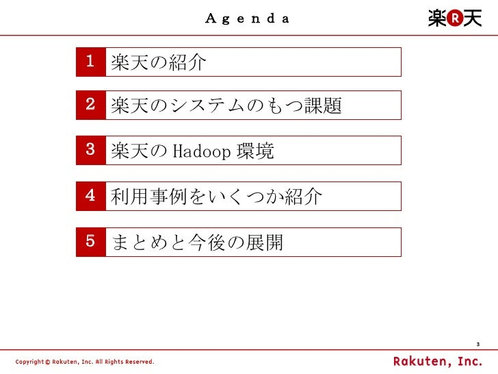 Agenda 1 楽天の紹介 2 楽天のシステムのもつ課題 3 楽天の Hadoop 環境 4 利用事例をいくつか紹介 5 まとめと今後の展開