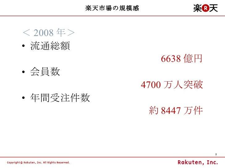 楽天市場の規模感 <ul><li>< 2008 年> </li></ul><ul><li>流通総額 </li></ul><ul><li>6638 億円 </li></ul><ul><li>会員数 </li></ul><ul><li>4700 万...