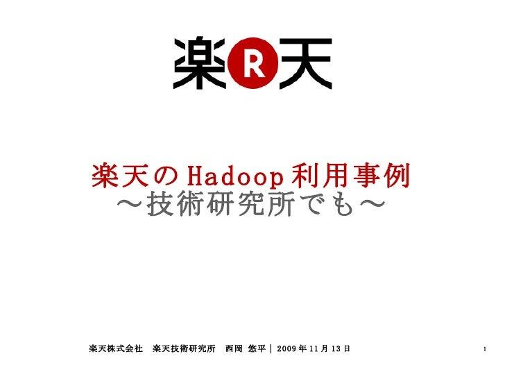 楽天の Hadoop 利用事例 ~技術研究所でも~ 楽天株式会社 楽天技術研究所 西岡 悠平| 2009 年 11 月 13 日