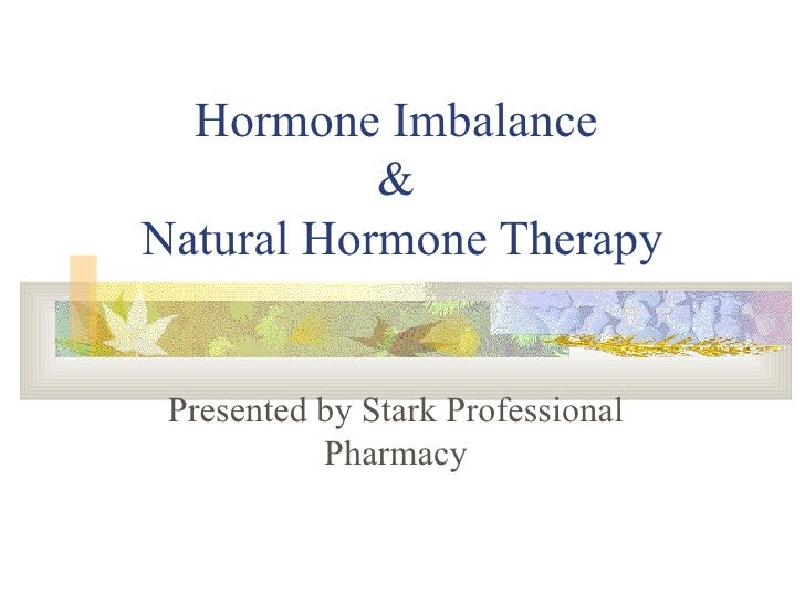 Hormone Imbalance  &  Natural Hormone Therapy Presented by Stark Professional Pharmacy