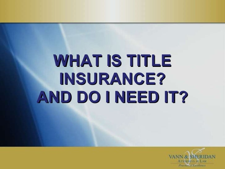 WHAT IS TITLE INSURANCE? AND DO I NEED IT?